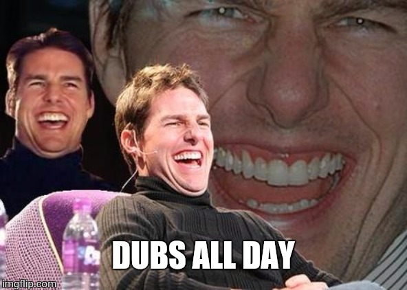 Tom Cruise laugh | DUBS ALL DAY | image tagged in tom cruise laugh | made w/ Imgflip meme maker