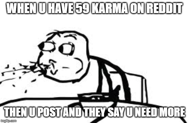 Reddit bad |  WHEN U HAVE 59 KARMA ON REDDIT; THEN U POST AND THEY SAY U NEED MORE | image tagged in memes,cereal guy spitting,reddit | made w/ Imgflip meme maker