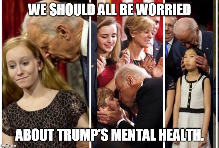 Creepy Uncle Joe | WE SHOULD ALL BE WORRIED ABOUT TRUMP'S MENTAL HEALTH. | image tagged in creepy uncle joe | made w/ Imgflip meme maker