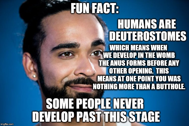 Now it all makes sense! |  FUN FACT:; HUMANS ARE DEUTEROSTOMES; WHICH MEANS WHEN WE DEVELOP IN THE WOMB THE ANUS FORMS BEFORE ANY OTHER OPENING.  THIS MEANS AT ONE POINT YOU WAS NOTHING MORE THAN A BUTTHOLE. SOME PEOPLE NEVER DEVELOP PAST THIS STAGE | image tagged in jerk,butthole,truth | made w/ Imgflip meme maker