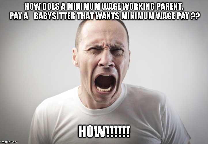 Angry Man | HOW DOES A MINIMUM WAGE WORKING PARENT, PAY A    BABYSITTER THAT WANTS MINIMUM WAGE PAY ?? HOW!!!!!! | image tagged in angry man | made w/ Imgflip meme maker
