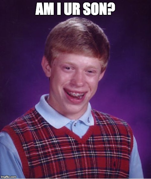 Bad Luck Brian Meme | AM I UR SON? | image tagged in memes,bad luck brian | made w/ Imgflip meme maker