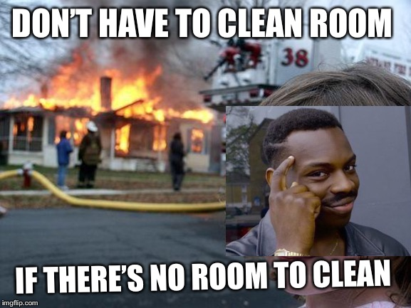 DON'T HAVE TO CLEAN ROOM IF THERE'S NO ROOM TO CLEAN | image tagged in girl house on fire | made w/ Imgflip meme maker