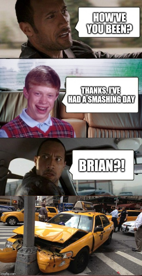 And cab insurance has gone up 250% thanks to Brian | HOW'VE YOU BEEN? THANKS, I'VE HAD A SMASHING DAY BRIAN?! | image tagged in poor rock,bad luck brian,memes,confused dafuq jack sparrow what,bad luck brian disaster taxi,funny car crash | made w/ Imgflip meme maker
