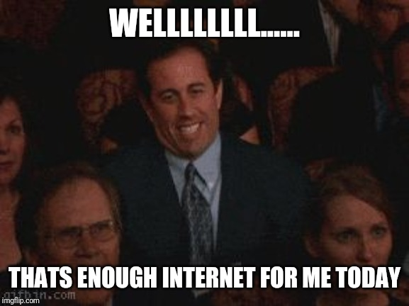 seinfeld enough | WELLLLLLLL...... THATS ENOUGH INTERNET FOR ME TODAY | image tagged in seinfeld enough,internet,enough is enough,funny memes | made w/ Imgflip meme maker