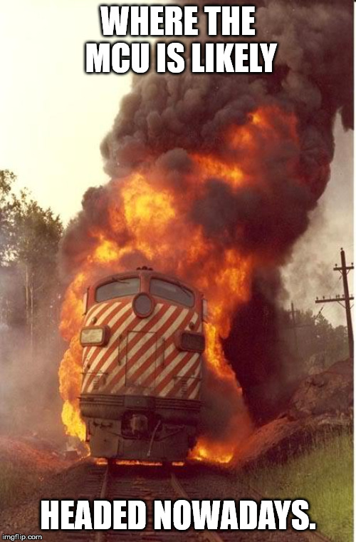 Train Fire | WHERE THE MCU IS LIKELY HEADED NOWADAYS. | image tagged in train fire,memes,marvel cinematic universe,avengers endgame | made w/ Imgflip meme maker