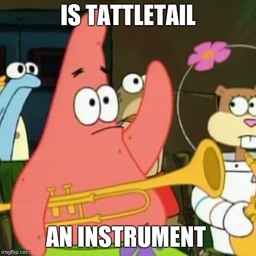 No Patrick | IS TATTLETAIL AN INSTRUMENT | image tagged in memes,no patrick | made w/ Imgflip meme maker