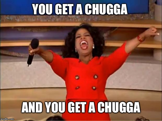 YOU GET A CHUGGA AND YOU GET A CHUGGA | image tagged in memes,oprah you get a | made w/ Imgflip meme maker