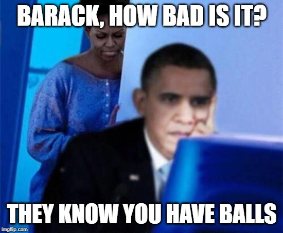 Obama computer | BARACK, HOW BAD IS IT? THEY KNOW YOU HAVE BALLS | image tagged in obama computer,testicles,michelle obama,funny memes,politics | made w/ Imgflip meme maker