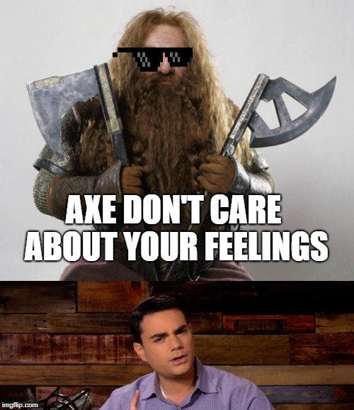 Axes are like factses | AXE DON'T CARE ABOUT YOUR FEELINGS | image tagged in gimli,ben shapiro,lotr,precious,facts,funny | made w/ Imgflip meme maker