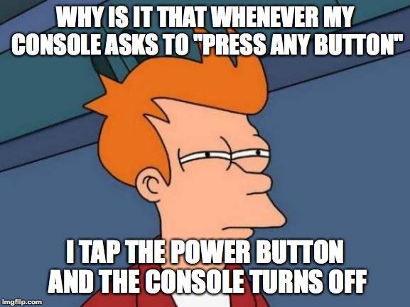 "I need some console-ing after what happened | WHY IS IT THAT WHENEVER MY CONSOLE ASKS TO ""PRESS ANY BUTTON"" I TAP THE POWER BUTTON AND THE CONSOLE TURNS OFF 