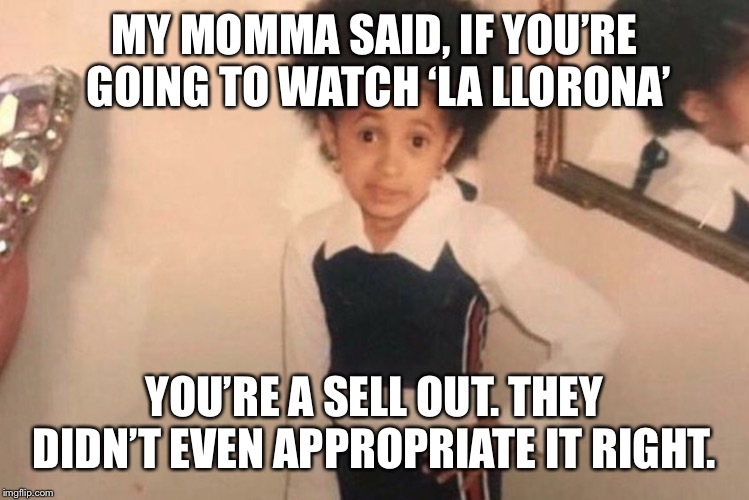 Young Cardi B Meme | MY MOMMA SAID, IF YOU'RE GOING TO WATCH 'LA LLORONA' YOU'RE A SELL OUT. THEY DIDN'T EVEN APPROPRIATE IT RIGHT. | image tagged in memes,young cardi b | made w/ Imgflip meme maker