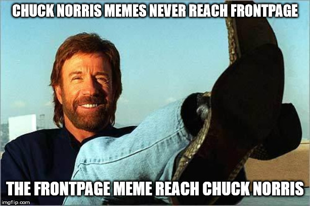 Chuck Norris Says | CHUCK NORRIS MEMES NEVER REACH FRONTPAGE THE FRONTPAGE MEME REACH CHUCK NORRIS | image tagged in chuck norris says | made w/ Imgflip meme maker
