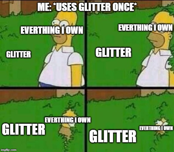 glitter | ME: *USES GLITTER ONCE* GLITTER EVERTHING I OWN GLITTER EVERTHING I OWN GLITTER EVERTHING I OWN GLITTER EVERTHING I OWN | image tagged in homer simpson in bush - large,glitter | made w/ Imgflip meme maker