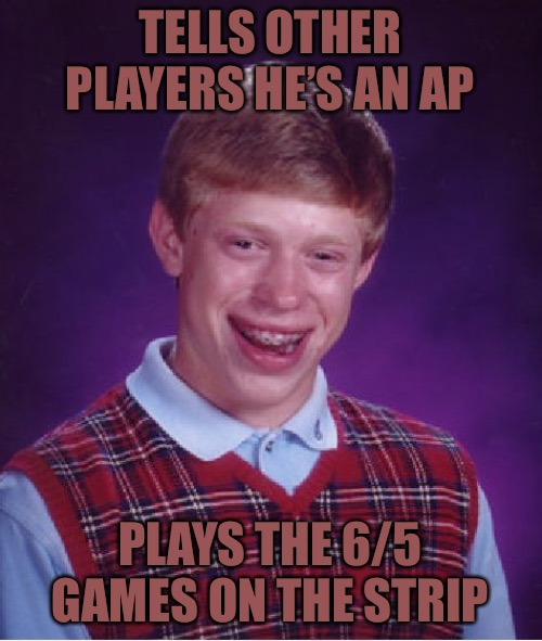 Let The Buyer Beware! | TELLS OTHER PLAYERS HE'S AN AP PLAYS THE 6/5 GAMES ON THE STRIP | image tagged in bad luck brian,bender blackjack and hookers,blackjack and hookers,gambling,las vegas | made w/ Imgflip meme maker