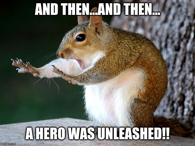 Telling A Story. | AND THEN...AND THEN... A HERO WAS UNLEASHED!! | image tagged in squrriel,story,applause,tree,what else,i don't know | made w/ Imgflip meme maker