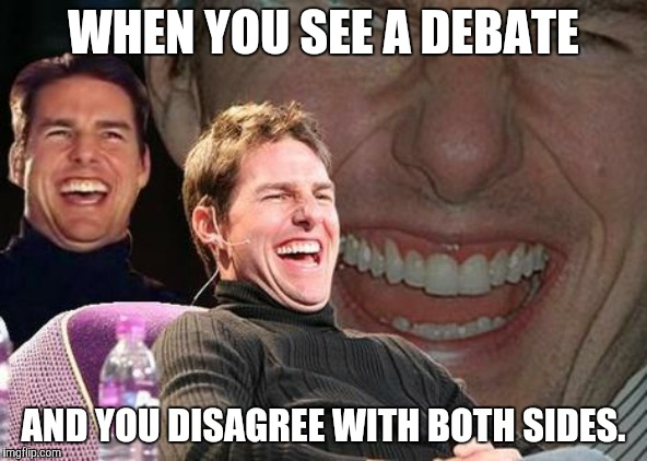 Tom Cruise laugh | WHEN YOU SEE A DEBATE AND YOU DISAGREE WITH BOTH SIDES. | image tagged in tom cruise laugh,memes,funny,funny memes,laugh,debate | made w/ Imgflip meme maker