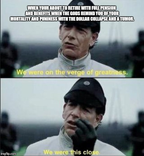 WHEN YOUR ABOUT TO RETIRE WITH FULL PENSION AND BENEFITS WHEN THE GODS REMIND YOU OF YOUR MORTALITY AND PUNINESS WITH THE DOLLAR COLLAPSE AN | image tagged in we were on ther verge of greatness krennic | made w/ Imgflip meme maker