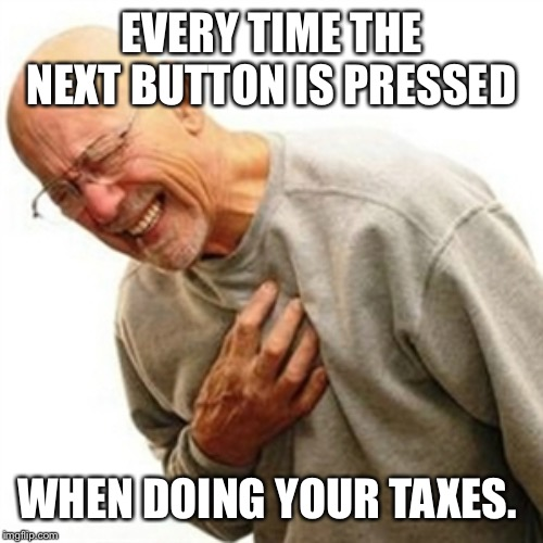 Right In The Childhood | EVERY TIME THE NEXT BUTTON IS PRESSED WHEN DOING YOUR TAXES. | image tagged in memes,right in the childhood | made w/ Imgflip meme maker