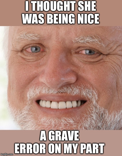 Hide the Pain Harold | I THOUGHT SHE WAS BEING NICE A GRAVE ERROR ON MY PART | image tagged in hide the pain harold | made w/ Imgflip meme maker