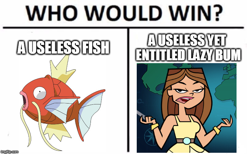 At Least Magikarp Can Evolve | A USELESS FISH A USELESS YET ENTITLED LAZY BUM | image tagged in memes,who would win,total drama,pokemon,magikarp | made w/ Imgflip meme maker