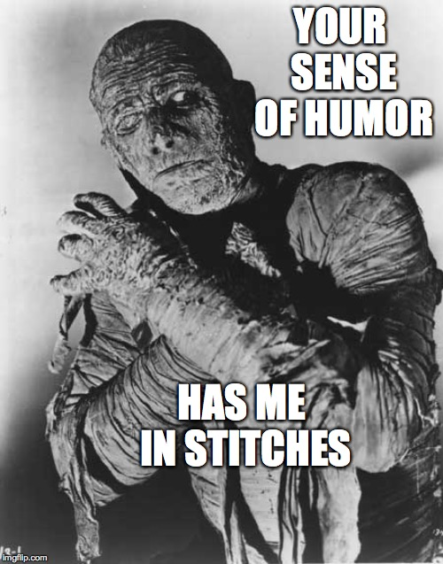 Mummys ghost | YOUR SENSE OF HUMOR HAS ME IN STITCHES | image tagged in mummys ghost | made w/ Imgflip meme maker