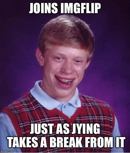 Bad Luck Brian Meme | JOINS IMGFLIP JUST AS JYING TAKES A BREAK FROM IT | image tagged in memes,bad luck brian | made w/ Imgflip meme maker