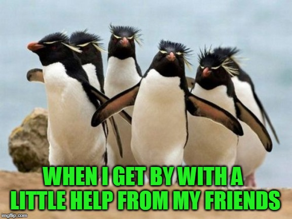 Thanks everyone! You really pulled me out of a black hole recently. I love and appreciate you all! | WHEN I GET BY WITH A LITTLE HELP FROM MY FRIENDS | image tagged in memes,penguin gang,nixieknox | made w/ Imgflip meme maker