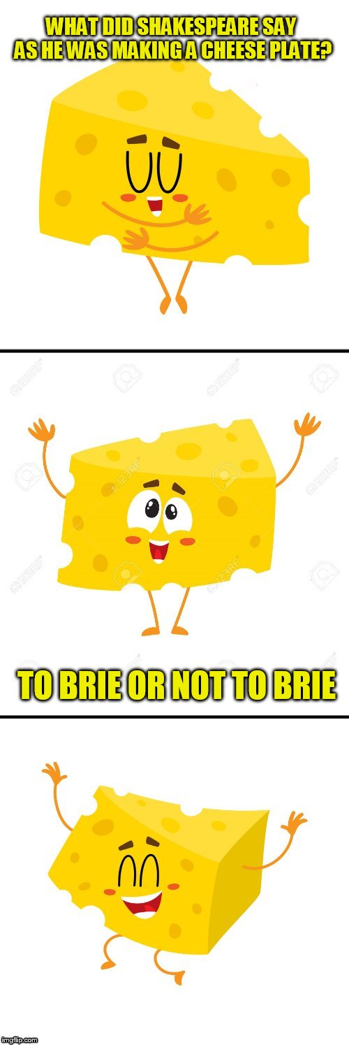 Cheesy Puns | WHAT DID SHAKESPEARE SAY AS HE WAS MAKING A CHEESE PLATE? TO BRIE OR NOT TO BRIE | image tagged in cheesy puns,cheese,jokes,shakespeare,brie,to be or not to be | made w/ Imgflip meme maker