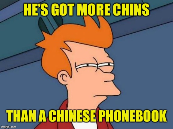Futurama Fry Meme | HE'S GOT MORE CHINS THAN A CHINESE PHONEBOOK | image tagged in memes,futurama fry | made w/ Imgflip meme maker