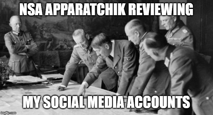 Government Surveillance | NSA APPARATCHIK REVIEWING MY SOCIAL MEDIA ACCOUNTS | image tagged in surveillance,free speech,first amendment | made w/ Imgflip meme maker