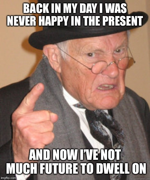 Back In My Day Meme | BACK IN MY DAY I WAS NEVER HAPPY IN THE PRESENT AND NOW I'VE NOT MUCH FUTURE TO DWELL ON | image tagged in memes,back in my day | made w/ Imgflip meme maker