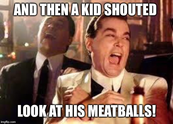 And then he said .... | AND THEN A KID SHOUTED LOOK AT HIS MEATBALLS! | image tagged in and then he said | made w/ Imgflip meme maker