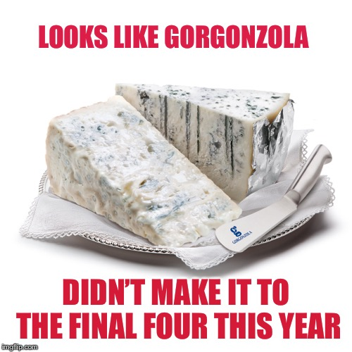 LOOKS LIKE GORGONZOLA DIDN'T MAKE IT TO THE FINAL FOUR THIS YEAR | made w/ Imgflip meme maker
