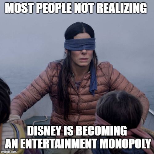 Disney's Monopoly | MOST PEOPLE NOT REALIZING DISNEY IS BECOMING AN ENTERTAINMENT MONOPOLY | image tagged in memes,bird box,corporate greed,corruption,disney,disney killed star wars | made w/ Imgflip meme maker