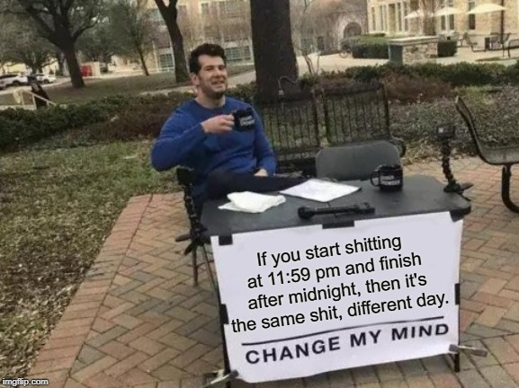 Change My Mind | If you start shitting at 11:59 pm and finish after midnight, then it's the same shit, different day. | image tagged in memes,change my mind,shitty,pooping,poop,same | made w/ Imgflip meme maker