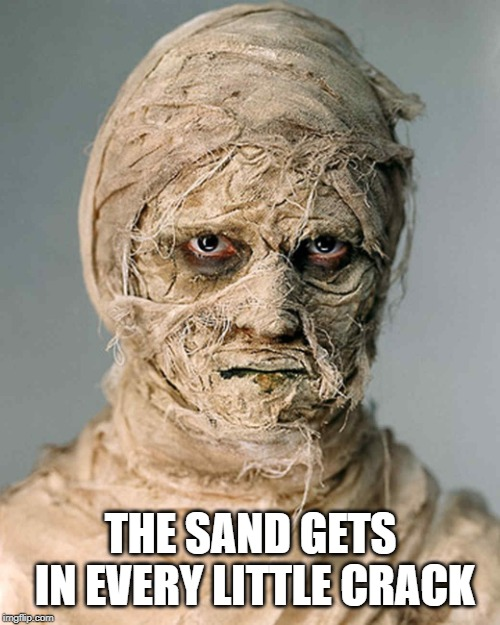 Mummy | THE SAND GETS IN EVERY LITTLE CRACK | image tagged in mummy | made w/ Imgflip meme maker