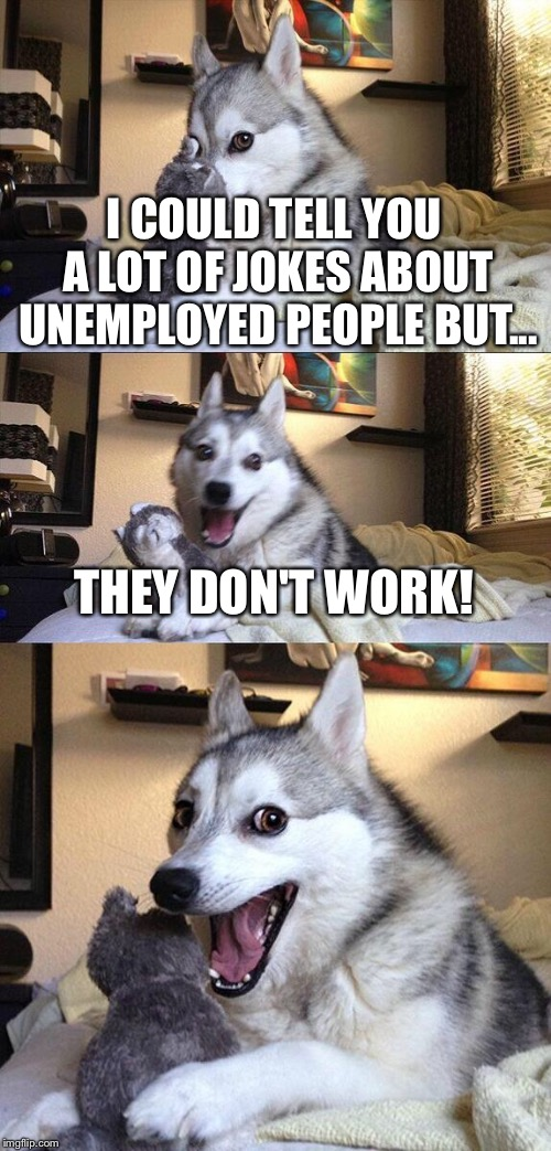 Bad Pun Dog Meme | I COULD TELL YOU A LOT OF JOKES ABOUT UNEMPLOYED PEOPLE BUT... THEY DON'T WORK! | image tagged in memes,bad pun dog | made w/ Imgflip meme maker