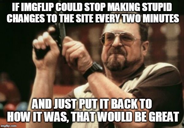 One stream, three submissions a day, ordered by Hot or Latest (with political memes and reposts mixed in). | IF IMGFLIP COULD STOP MAKING STUPID CHANGES TO THE SITE EVERY TWO MINUTES AND JUST PUT IT BACK TO HOW IT WAS, THAT WOULD BE GREAT | image tagged in memes,am i the only one around here,imgflip,improvement,let's improve imgflip together | made w/ Imgflip meme maker