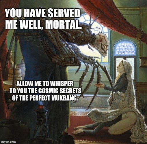 So That's How It Got Started? | YOU HAVE SERVED ME WELL, MORTAL. ALLOW ME TO WHISPER TO YOU THE COSMIC SECRETS OF THE PERFECT MUKBANG. | image tagged in mukbang,eldritch,lovecraft | made w/ Imgflip meme maker