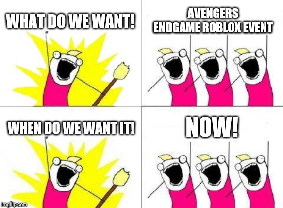 ROBLOX avengers endgame event meme | WHAT DO WE WANT! AVENGERS ENDGAME ROBLOX EVENT WHEN DO WE WANT IT! NOW! | image tagged in memes,what do we want,roblox,avengers,avengers endgame,marvel | made w/ Imgflip meme maker