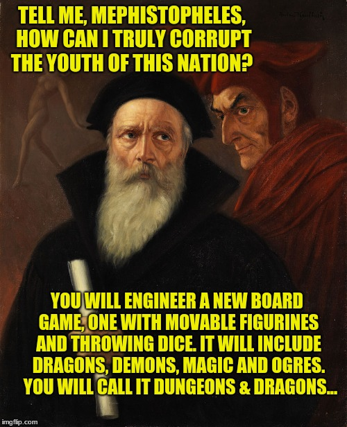And Now We're All Satanists... | TELL ME, MEPHISTOPHELES, HOW CAN I TRULY CORRUPT THE YOUTH OF THIS NATION? YOU WILL ENGINEER A NEW BOARD GAME, ONE WITH MOVABLE FIGURINES AN | image tagged in dungeons and dragons,mephistopheles,faust,naked pixies | made w/ Imgflip meme maker
