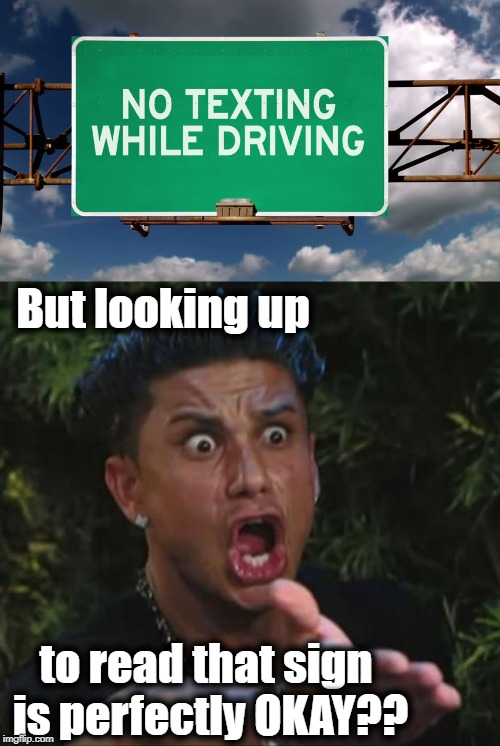 I wonder how many accidents that has caused | But looking up to read that sign is perfectly OKAY?? | image tagged in memes,dj pauly d | made w/ Imgflip meme maker