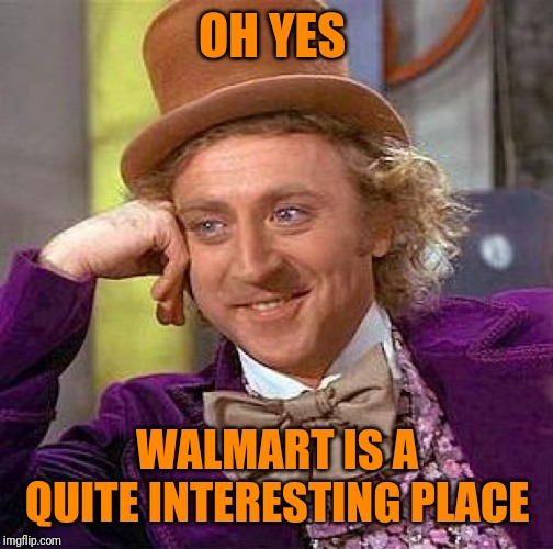 Creepy Condescending Wonka Meme | OH YES WALMART IS A QUITE INTERESTING PLACE | image tagged in memes,creepy condescending wonka | made w/ Imgflip meme maker
