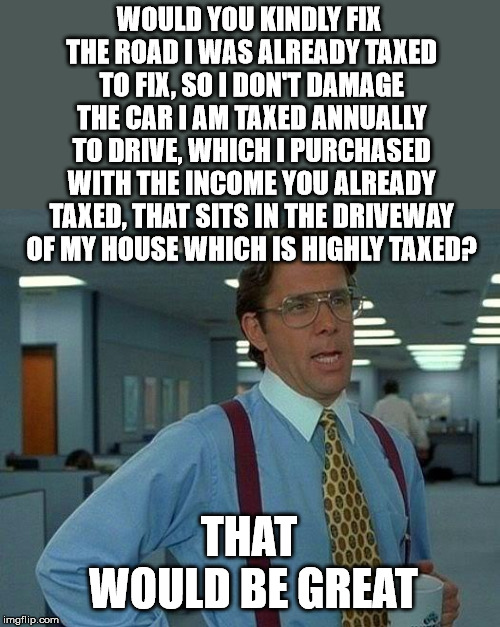 That Would Be Great Meme | WOULD YOU KINDLY FIX THE ROAD I WAS ALREADY TAXED TO FIX, SO I DON'T DAMAGE THE CAR I AM TAXED ANNUALLY TO DRIVE, WHICH I PURCHASED WITH THE | image tagged in memes,that would be great | made w/ Imgflip meme maker