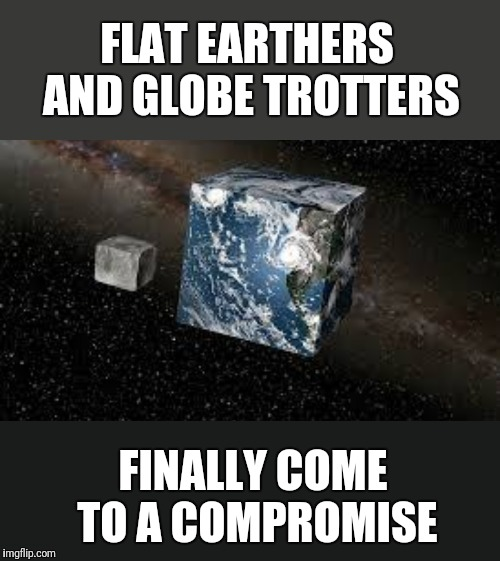 And the moon is made of cheese,  that's why we have cubes of cheese. | FLAT EARTHERS AND GLOBE TROTTERS FINALLY COME TO A COMPROMISE | image tagged in cube earth,flat earth,globalism,compromise,agree | made w/ Imgflip meme maker