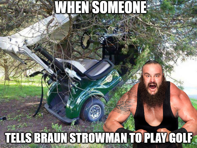 Braun Strowman Golf Meme |  WHEN SOMEONE; TELLS BRAUN STROWMAN TO PLAY GOLF | image tagged in golf cart in tree,wwe,braun strowman,golf,fail,memes | made w/ Imgflip meme maker