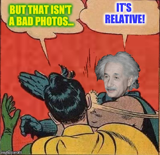 BUT THAT ISN'T A BAD PHOTOS... IT'S RELATIVE! | made w/ Imgflip meme maker