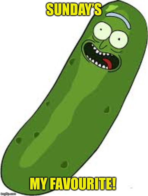 Pickle Rick | SUNDAY'S MY FAVOURITE! | image tagged in pickle rick | made w/ Imgflip meme maker