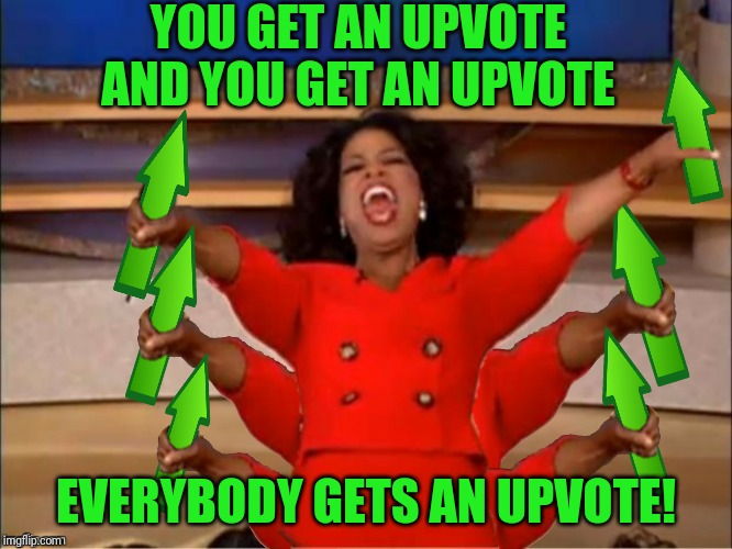 YOU GET AN UPVOTE AND YOU GET AN UPVOTE EVERYBODY GETS AN UPVOTE! | made w/ Imgflip meme maker